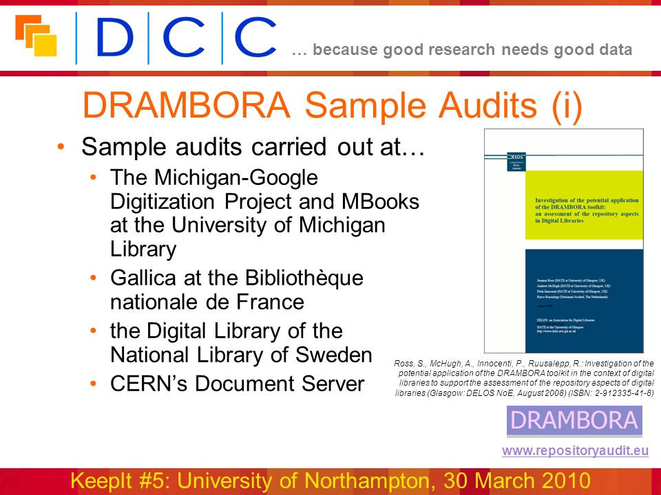 … because good research needs good data KeepIt #5: University of Northampton, 30 March 2010 www.repositoryaudit.eu DRAMBORA Sample Audits (i) Sample audits carried out at… The Michigan-Google Digitization Project and MBooks at the University of Michigan Library Gallica at the Bibliothèque nationale de France the Digital Library of the National Library of Sweden CERNs Document Server Ross, S., McHugh, A., Innocenti, P., Ruusalepp, R.: Investigation of the potential application of the DRAMBORA toolkit in the context of digital libraries to support the assessment of the repository aspects of digital libraries (Glasgow: DELOS NoE, August 2008) (ISBN: 2-912335-41-8)