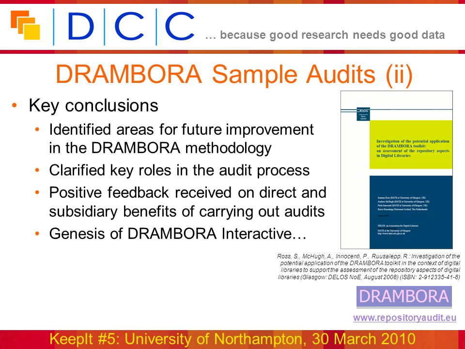 … because good research needs good data KeepIt #5: University of Northampton, 30 March 2010 www.repositoryaudit.eu DRAMBORA Sample Audits (ii) Key conclusions Identified areas for future improvement in the DRAMBORA methodology Clarified key roles in the audit process Positive feedback received on direct and subsidiary benefits of carrying out audits Genesis of DRAMBORA Interactive… Ross, S., McHugh, A., Innocenti, P., Ruusalepp, R.: Investigation of the potential application of the DRAMBORA toolkit in the context of digital libraries to support the assessment of the repository aspects of digital libraries (Glasgow: DELOS NoE, August 2008) (ISBN: 2-912335-41-8)