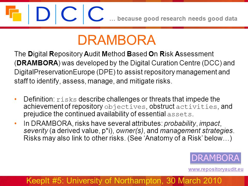 … because good research needs good data KeepIt #5: University of Northampton, 30 March 2010 www.repositoryaudit.eu DRAMBORA The Digital Repository Audit Method Based On Risk Assessment (DRAMBORA) was developed by the Digital Curation Centre (DCC) and DigitalPreservationEurope (DPE) to assist repository management and staff to identify, assess, manage, and mitigate risks.