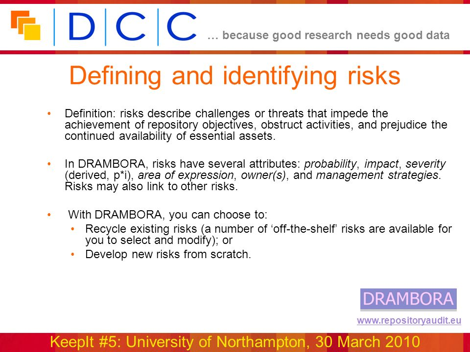 … because good research needs good data KeepIt #5: University of Northampton, 30 March 2010 www.repositoryaudit.eu Defining and identifying risks Definition: risks describe challenges or threats that impede the achievement of repository objectives, obstruct activities, and prejudice the continued availability of essential assets.