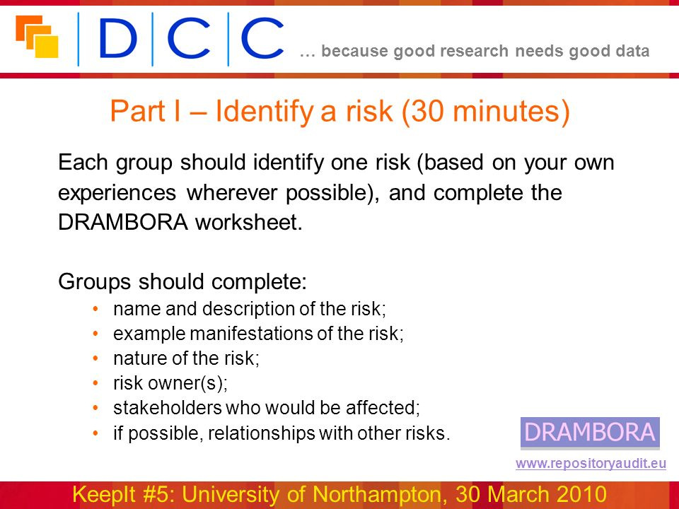 … because good research needs good data KeepIt #5: University of Northampton, 30 March 2010 www.repositoryaudit.eu Part I – Identify a risk (30 minutes) Each group should identify one risk (based on your own experiences wherever possible), and complete the DRAMBORA worksheet.