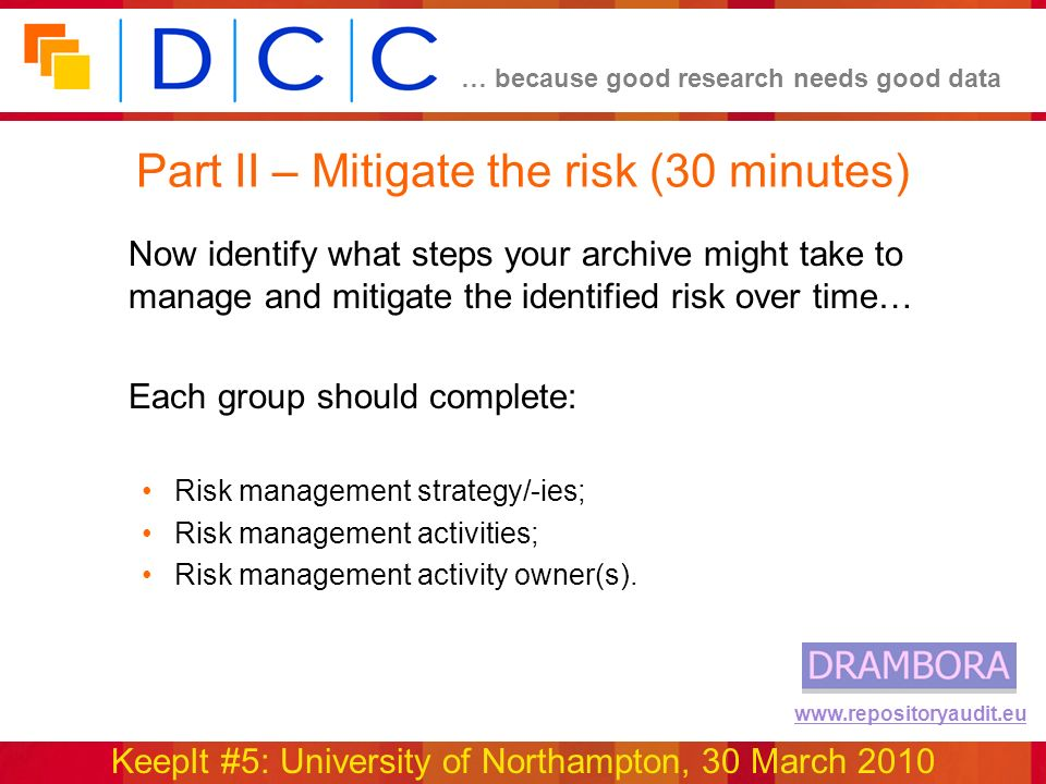 … because good research needs good data KeepIt #5: University of Northampton, 30 March 2010 www.repositoryaudit.eu Part II – Mitigate the risk (30 minutes) Now identify what steps your archive might take to manage and mitigate the identified risk over time… Each group should complete: Risk management strategy/-ies; Risk management activities; Risk management activity owner(s).