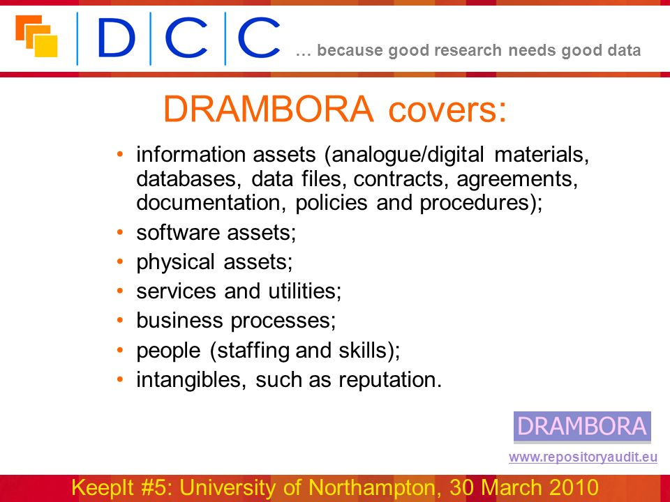 … because good research needs good data KeepIt #5: University of Northampton, 30 March 2010 www.repositoryaudit.eu DRAMBORA covers: information assets (analogue/digital materials, databases, data files, contracts, agreements, documentation, policies and procedures); software assets; physical assets; services and utilities; business processes; people (staffing and skills); intangibles, such as reputation.