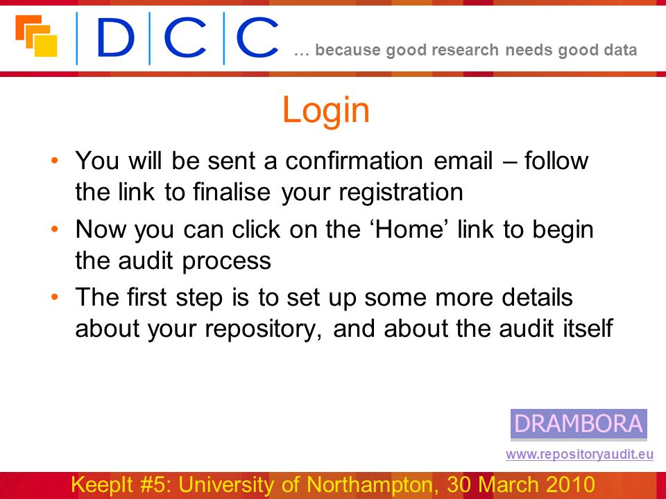 … because good research needs good data KeepIt #5: University of Northampton, 30 March 2010 www.repositoryaudit.eu Login You will be sent a confirmation email – follow the link to finalise your registration Now you can click on the Home link to begin the audit process The first step is to set up some more details about your repository, and about the audit itself