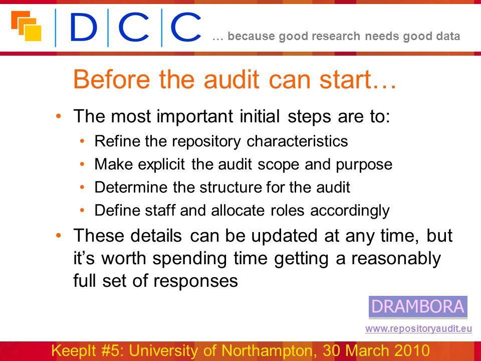 … because good research needs good data KeepIt #5: University of Northampton, 30 March 2010 www.repositoryaudit.eu Before the audit can start… The most important initial steps are to: Refine the repository characteristics Make explicit the audit scope and purpose Determine the structure for the audit Define staff and allocate roles accordingly These details can be updated at any time, but its worth spending time getting a reasonably full set of responses