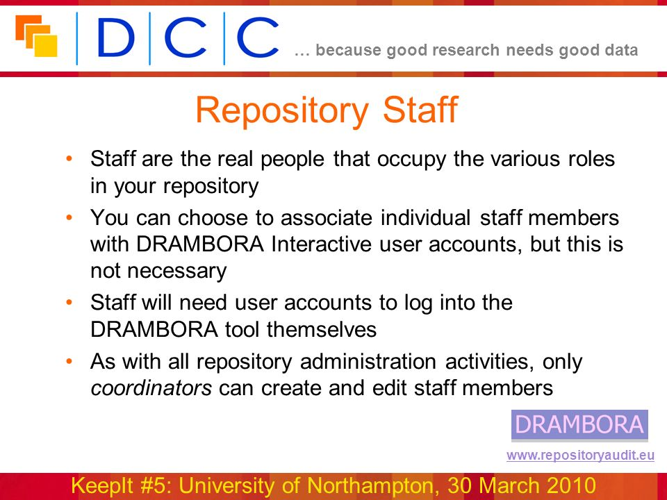 … because good research needs good data KeepIt #5: University of Northampton, 30 March 2010 www.repositoryaudit.eu Repository Staff Staff are the real people that occupy the various roles in your repository You can choose to associate individual staff members with DRAMBORA Interactive user accounts, but this is not necessary Staff will need user accounts to log into the DRAMBORA tool themselves As with all repository administration activities, only coordinators can create and edit staff members