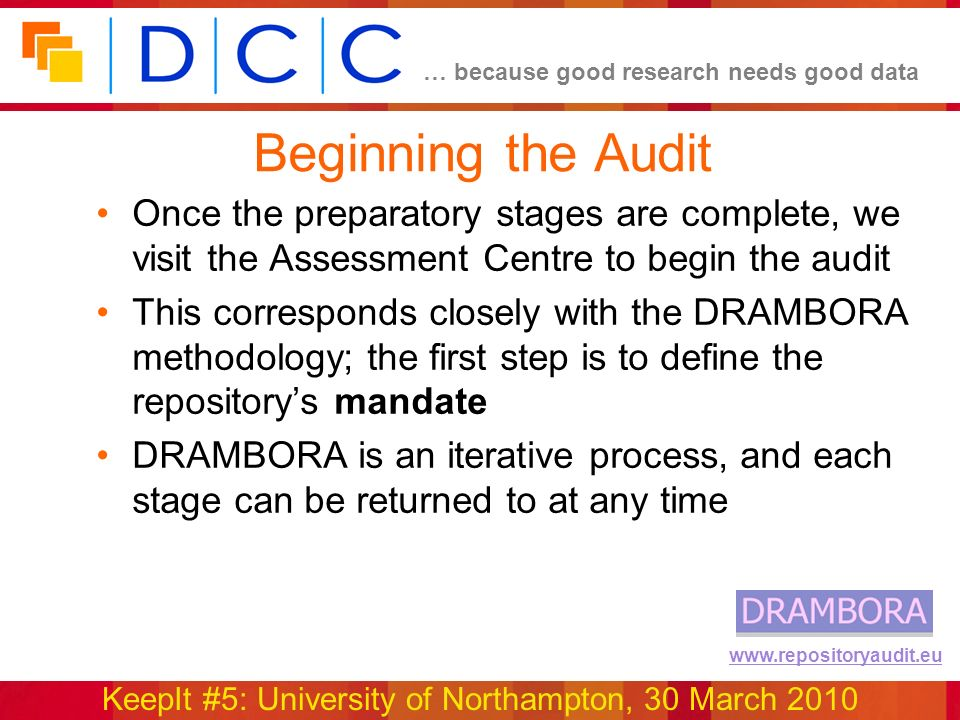 … because good research needs good data KeepIt #5: University of Northampton, 30 March 2010 www.repositoryaudit.eu Beginning the Audit Once the preparatory stages are complete, we visit the Assessment Centre to begin the audit This corresponds closely with the DRAMBORA methodology; the first step is to define the repositorys mandate DRAMBORA is an iterative process, and each stage can be returned to at any time