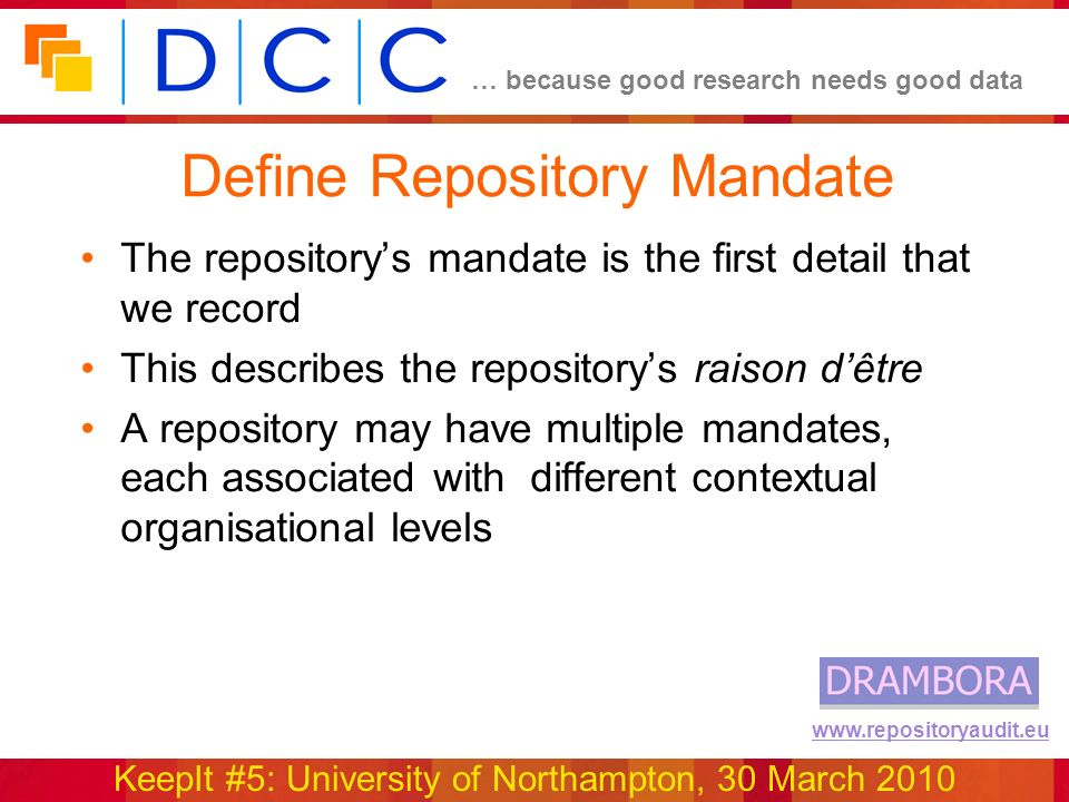 … because good research needs good data KeepIt #5: University of Northampton, 30 March 2010 www.repositoryaudit.eu Define Repository Mandate The repositorys mandate is the first detail that we record This describes the repositorys raison dêtre A repository may have multiple mandates, each associated with different contextual organisational levels