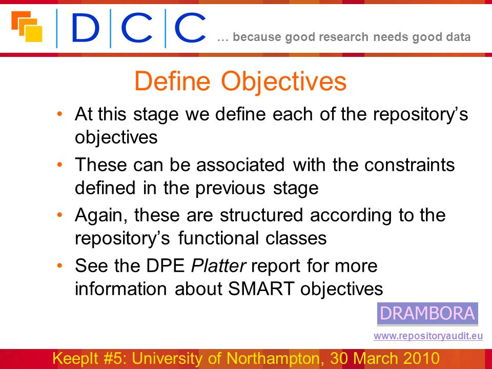… because good research needs good data KeepIt #5: University of Northampton, 30 March 2010 www.repositoryaudit.eu Define Objectives At this stage we define each of the repositorys objectives These can be associated with the constraints defined in the previous stage Again, these are structured according to the repositorys functional classes See the DPE Platter report for more information about SMART objectives