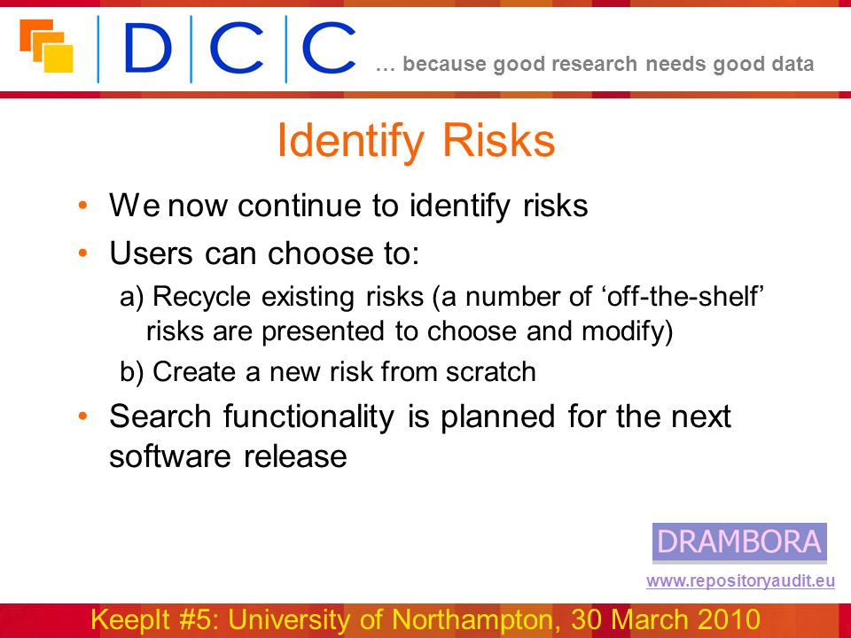 … because good research needs good data KeepIt #5: University of Northampton, 30 March 2010 www.repositoryaudit.eu Identify Risks We now continue to identify risks Users can choose to: a) Recycle existing risks (a number of off-the-shelf risks are presented to choose and modify) b) Create a new risk from scratch Search functionality is planned for the next software release