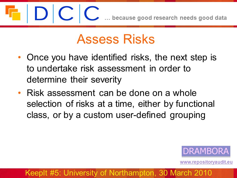 … because good research needs good data KeepIt #5: University of Northampton, 30 March 2010 www.repositoryaudit.eu Assess Risks Once you have identified risks, the next step is to undertake risk assessment in order to determine their severity Risk assessment can be done on a whole selection of risks at a time, either by functional class, or by a custom user-defined grouping