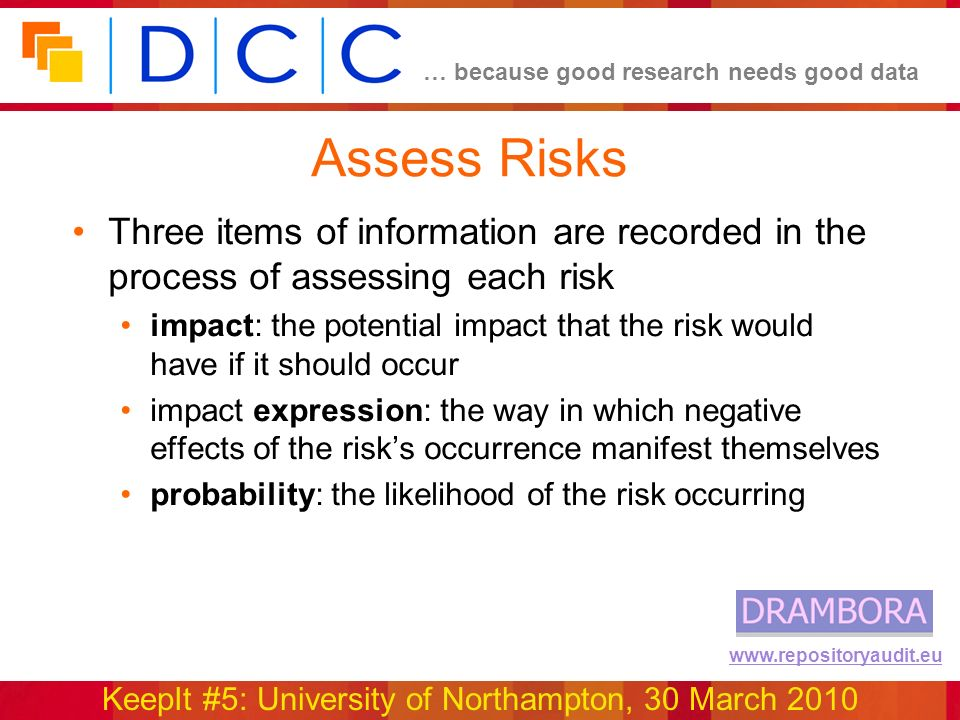 … because good research needs good data KeepIt #5: University of Northampton, 30 March 2010 www.repositoryaudit.eu Assess Risks Three items of information are recorded in the process of assessing each risk impact: the potential impact that the risk would have if it should occur impact expression: the way in which negative effects of the risks occurrence manifest themselves probability: the likelihood of the risk occurring