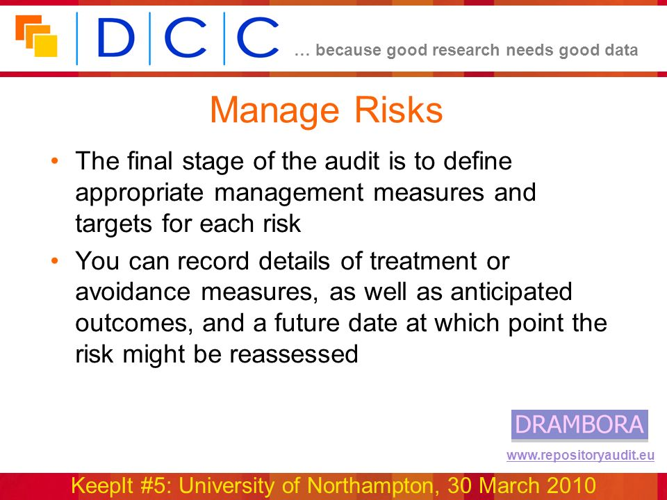 … because good research needs good data KeepIt #5: University of Northampton, 30 March 2010 www.repositoryaudit.eu Manage Risks The final stage of the audit is to define appropriate management measures and targets for each risk You can record details of treatment or avoidance measures, as well as anticipated outcomes, and a future date at which point the risk might be reassessed