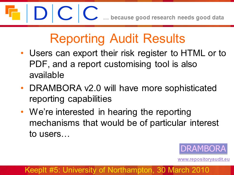 … because good research needs good data KeepIt #5: University of Northampton, 30 March 2010 www.repositoryaudit.eu Reporting Audit Results Users can export their risk register to HTML or to PDF, and a report customising tool is also available DRAMBORA v2.0 will have more sophisticated reporting capabilities Were interested in hearing the reporting mechanisms that would be of particular interest to users…