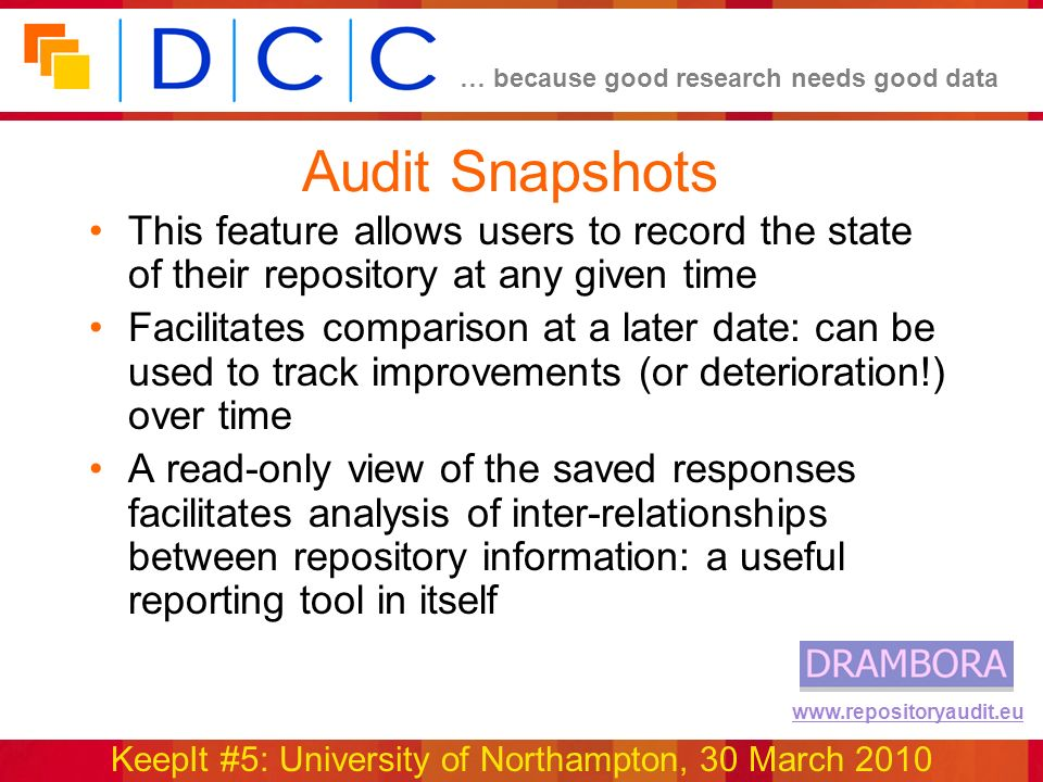 … because good research needs good data KeepIt #5: University of Northampton, 30 March 2010 www.repositoryaudit.eu Audit Snapshots This feature allows users to record the state of their repository at any given time Facilitates comparison at a later date: can be used to track improvements (or deterioration!) over time A read-only view of the saved responses facilitates analysis of inter-relationships between repository information: a useful reporting tool in itself
