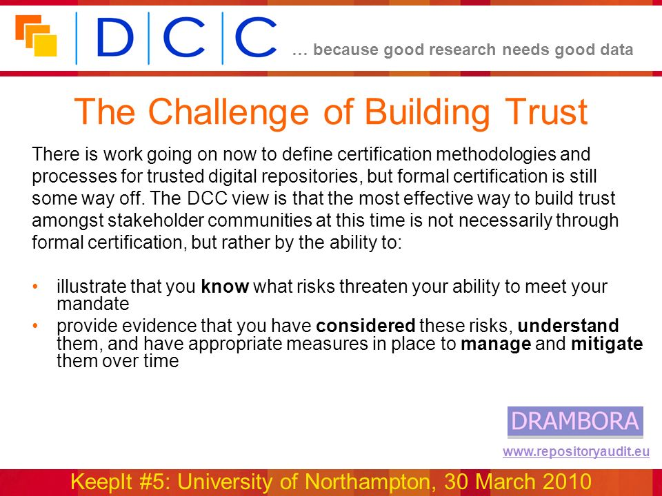 … because good research needs good data KeepIt #5: University of Northampton, 30 March 2010 www.repositoryaudit.eu The Challenge of Building Trust There is work going on now to define certification methodologies and processes for trusted digital repositories, but formal certification is still some way off.
