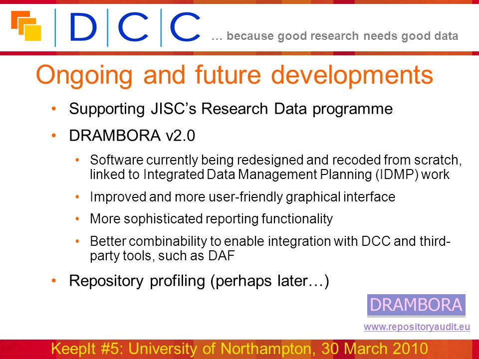 … because good research needs good data KeepIt #5: University of Northampton, 30 March 2010 www.repositoryaudit.eu Ongoing and future developments Supporting JISCs Research Data programme DRAMBORA v2.0 Software currently being redesigned and recoded from scratch, linked to Integrated Data Management Planning (IDMP) work Improved and more user-friendly graphical interface More sophisticated reporting functionality Better combinability to enable integration with DCC and third- party tools, such as DAF Repository profiling (perhaps later…)
