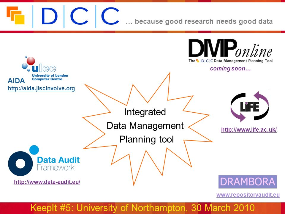 … because good research needs good data KeepIt #5: University of Northampton, 30 March 2010 www.repositoryaudit.eu Integrated Data Management Planning tool AIDA http://aida.jiscinvolve.org http://www.life.ac.uk/ http://www.data-audit.eu/ coming soon…