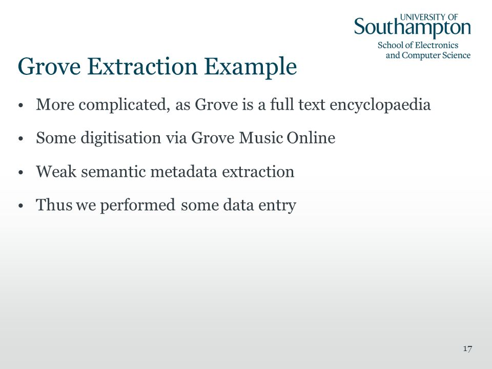 Grove Extraction Example More complicated, as Grove is a full text encyclopaedia Some digitisation via Grove Music Online Weak semantic metadata extraction Thus we performed some data entry 17