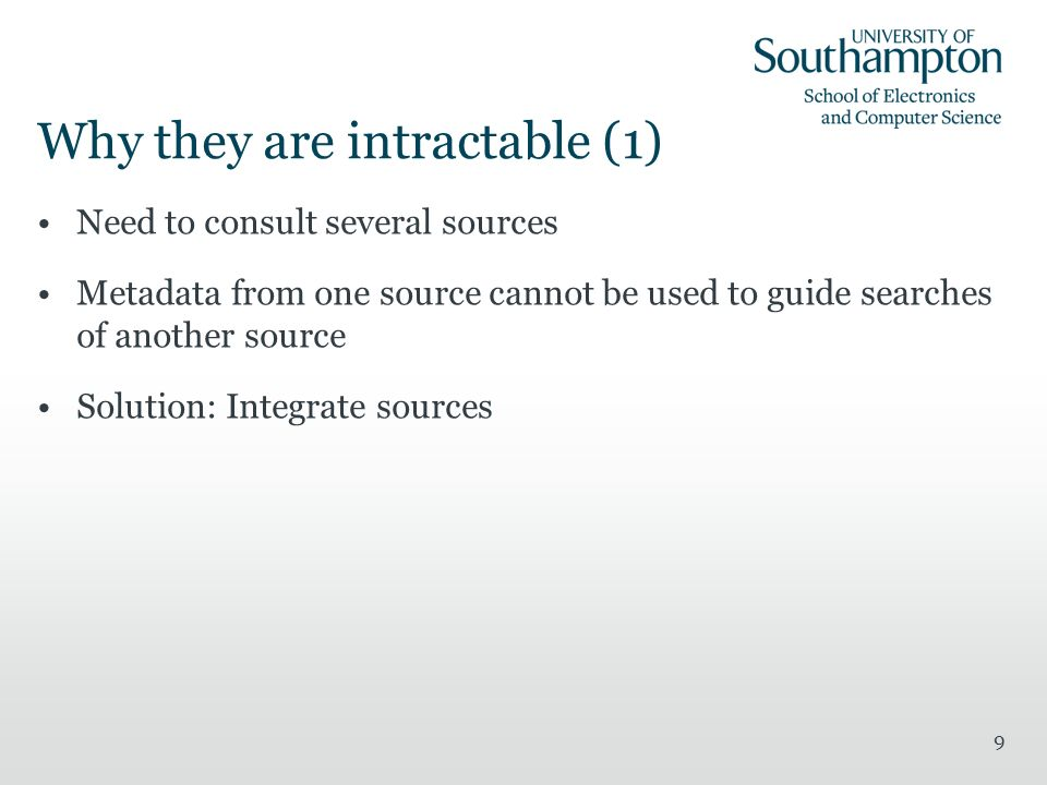 Why they are intractable (1) Need to consult several sources Metadata from one source cannot be used to guide searches of another source Solution: Integrate sources 9