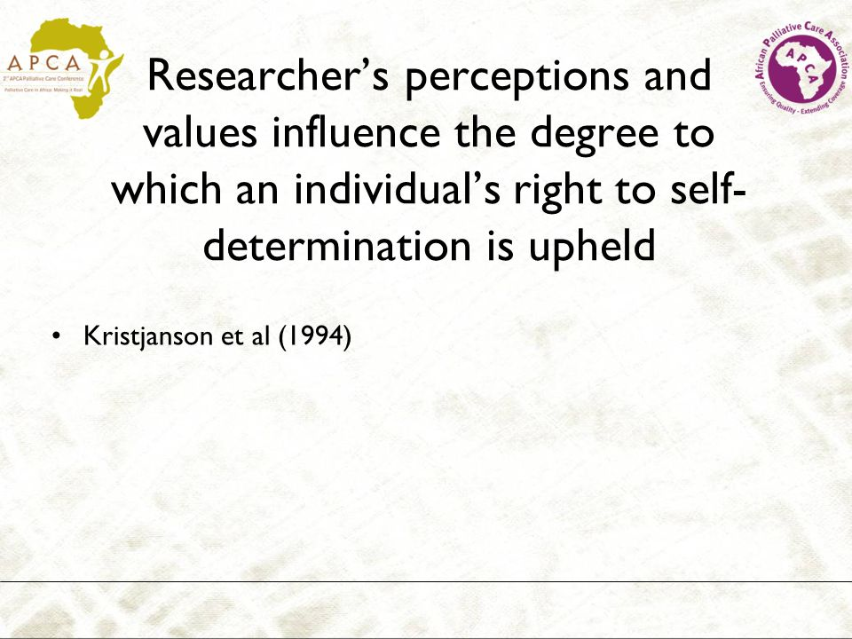 Researchers perceptions and values influence the degree to which an individuals right to self- determination is upheld Kristjanson et al (1994)