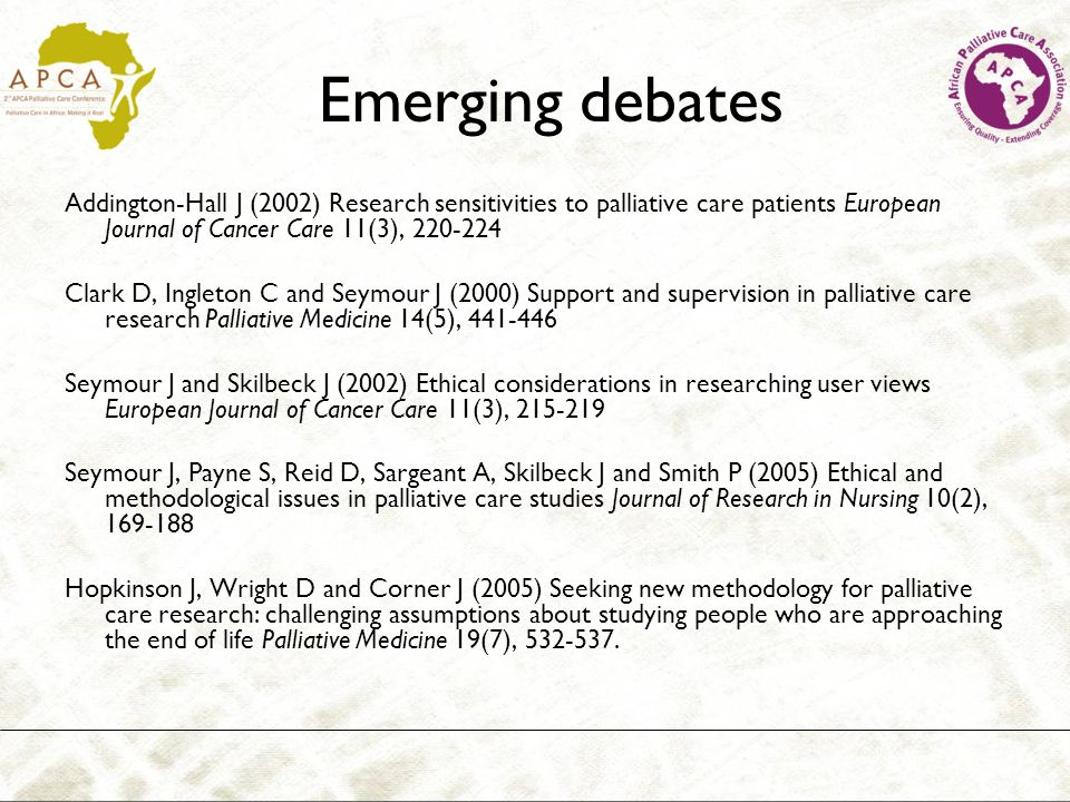 Emerging debates Addington-Hall J (2002) Research sensitivities to palliative care patients European Journal of Cancer Care 11(3), 220-224 Clark D, Ingleton C and Seymour J (2000) Support and supervision in palliative care research Palliative Medicine 14(5), 441-446 Seymour J and Skilbeck J (2002) Ethical considerations in researching user views European Journal of Cancer Care 11(3), 215-219 Seymour J, Payne S, Reid D, Sargeant A, Skilbeck J and Smith P (2005) Ethical and methodological issues in palliative care studies Journal of Research in Nursing 10(2), 169-188 Hopkinson J, Wright D and Corner J (2005) Seeking new methodology for palliative care research: challenging assumptions about studying people who are approaching the end of life Palliative Medicine 19(7), 532-537.