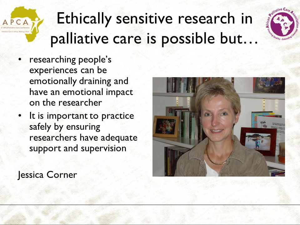 Ethically sensitive research in palliative care is possible but… researching peoples experiences can be emotionally draining and have an emotional impact on the researcher It is important to practice safely by ensuring researchers have adequate support and supervision Jessica Corner