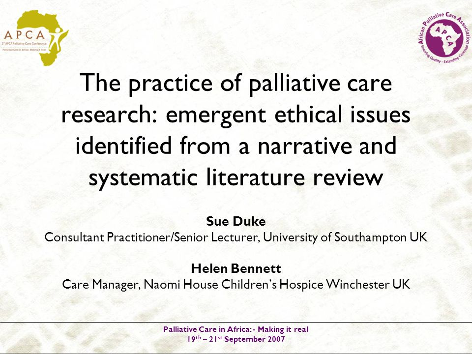Palliative Care in Africa: - Making it real 19 th – 21 st September 2007 Sue Duke Consultant Practitioner/Senior Lecturer, University of Southampton UK Helen Bennett Care Manager, Naomi House Childrens Hospice Winchester UK The practice of palliative care research: emergent ethical issues identified from a narrative and systematic literature review