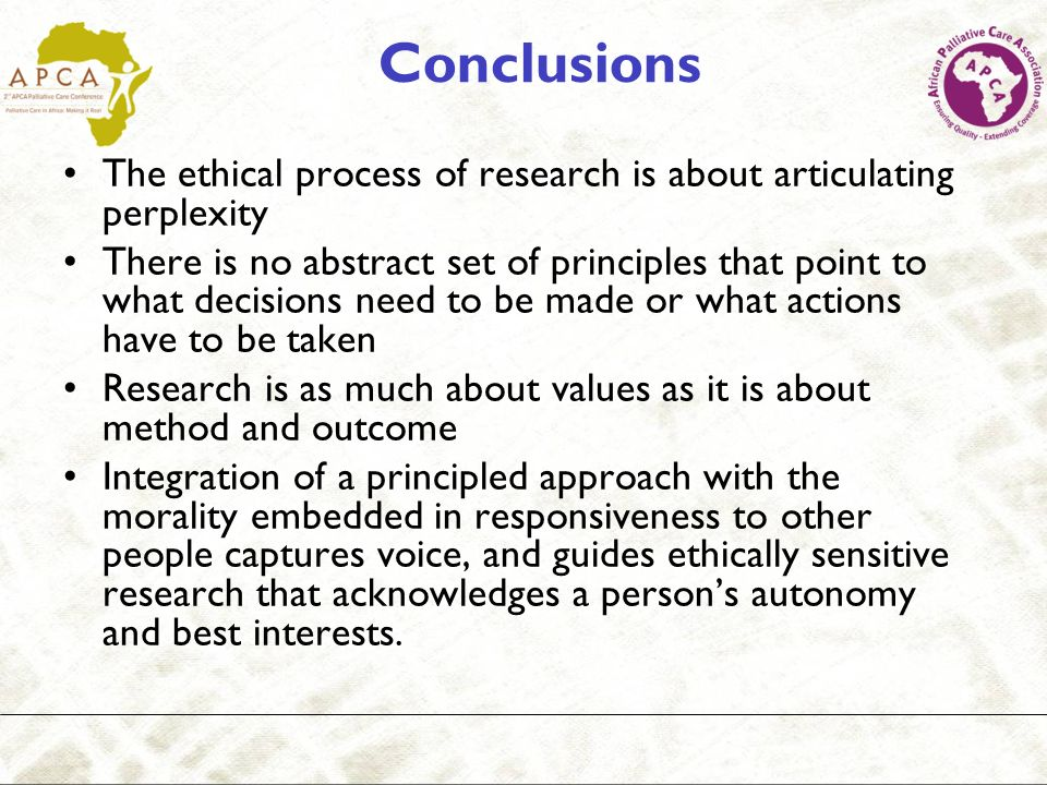 Conclusions The ethical process of research is about articulating perplexity There is no abstract set of principles that point to what decisions need to be made or what actions have to be taken Research is as much about values as it is about method and outcome Integration of a principled approach with the morality embedded in responsiveness to other people captures voice, and guides ethically sensitive research that acknowledges a persons autonomy and best interests.