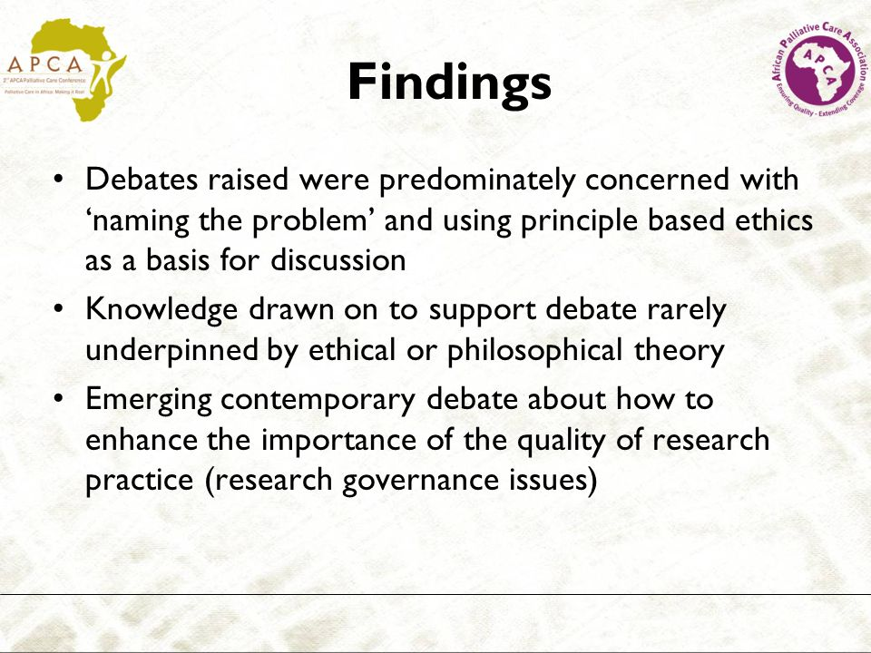 Findings Debates raised were predominately concerned with naming the problem and using principle based ethics as a basis for discussion Knowledge drawn on to support debate rarely underpinned by ethical or philosophical theory Emerging contemporary debate about how to enhance the importance of the quality of research practice (research governance issues)