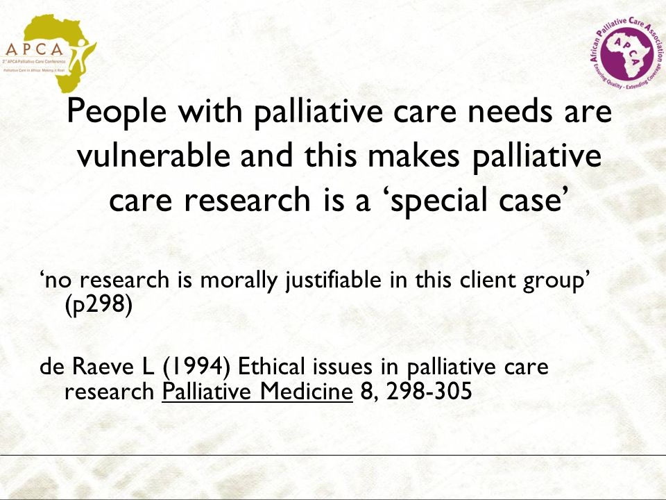 People with palliative care needs are vulnerable and this makes palliative care research is a special case no research is morally justifiable in this client group (p298) de Raeve L (1994) Ethical issues in palliative care research Palliative Medicine 8, 298-305