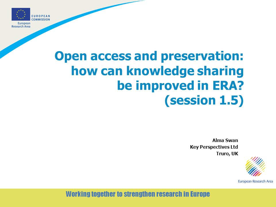 1 Working together to strengthen research in Europe Open access and preservation: how can knowledge sharing be improved in ERA.