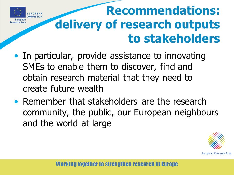 7 Working together to strengthen research in Europe Recommendations: delivery of research outputs to stakeholders In particular, provide assistance to innovating SMEs to enable them to discover, find and obtain research material that they need to create future wealth Remember that stakeholders are the research community, the public, our European neighbours and the world at large