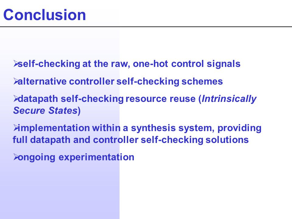 Conclusion self-checking at the raw, one-hot control signals alternative controller self-checking schemes datapath self-checking resource reuse (Intrinsically Secure States) implementation within a synthesis system, providing full datapath and controller self-checking solutions ongoing experimentation
