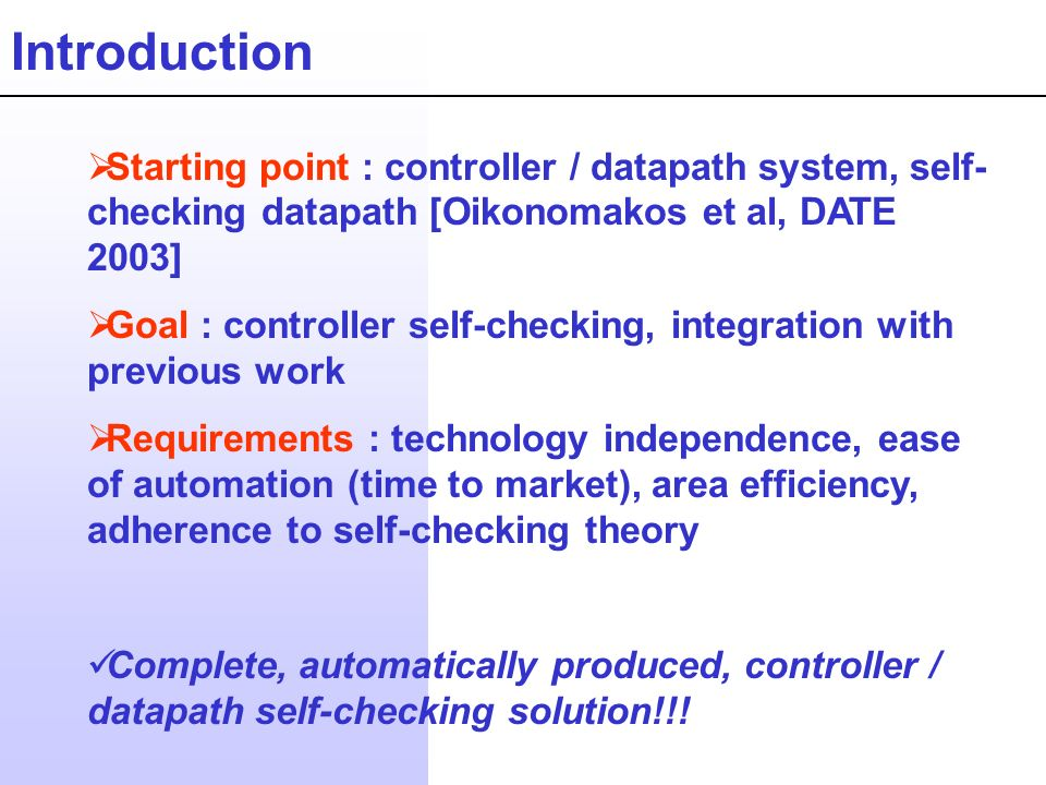 Introduction Starting point : controller / datapath system, self- checking datapath [Oikonomakos et al, DATE 2003] Goal : controller self-checking, integration with previous work Requirements : technology independence, ease of automation (time to market), area efficiency, adherence to self-checking theory Complete, automatically produced, controller / datapath self-checking solution!!!
