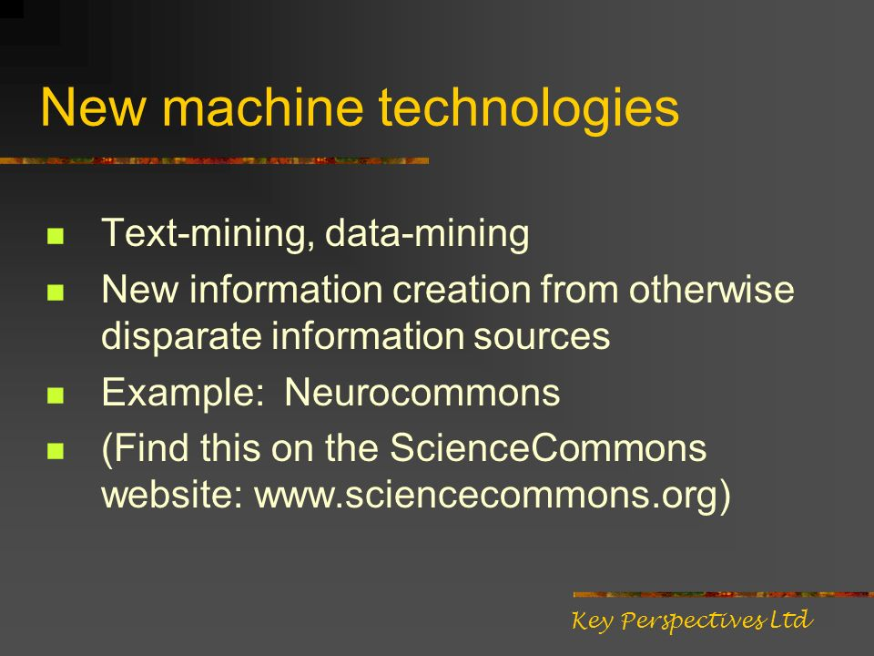 New machine technologies Text-mining, data-mining New information creation from otherwise disparate information sources Example: Neurocommons (Find this on the ScienceCommons website: www.sciencecommons.org) Key Perspectives Ltd