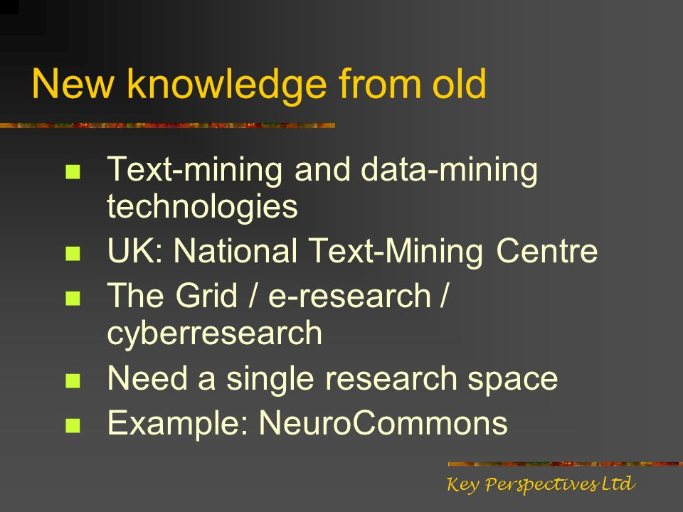 New knowledge from old Text-mining and data-mining technologies UK: National Text-Mining Centre The Grid / e-research / cyberresearch Need a single research space Example: NeuroCommons Key Perspectives Ltd