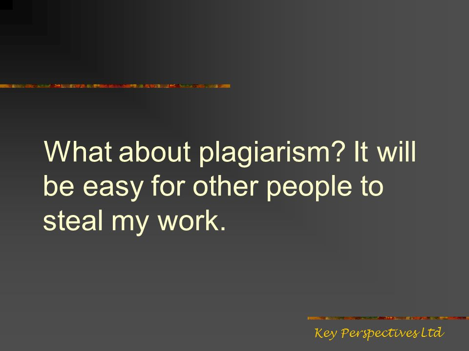 What about plagiarism It will be easy for other people to steal my work. Key Perspectives Ltd