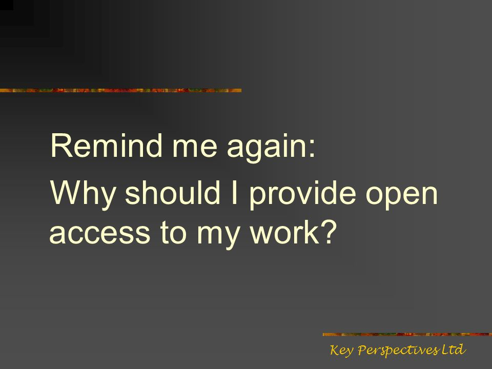 Remind me again: Why should I provide open access to my work Key Perspectives Ltd