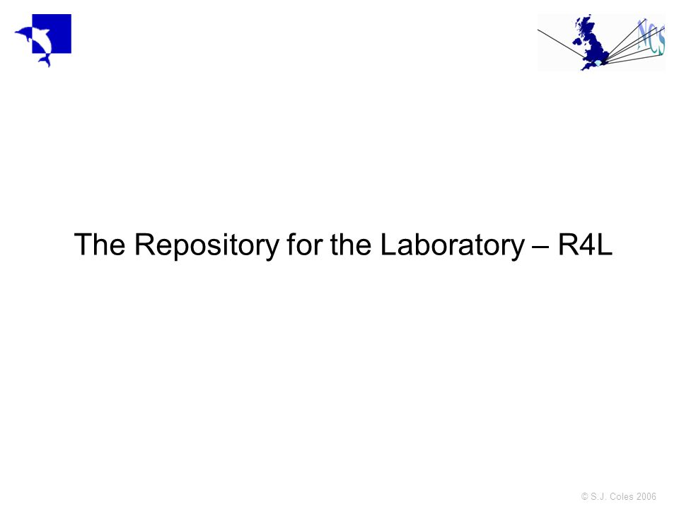 © S.J. Coles 2006 The Repository for the Laboratory – R4L