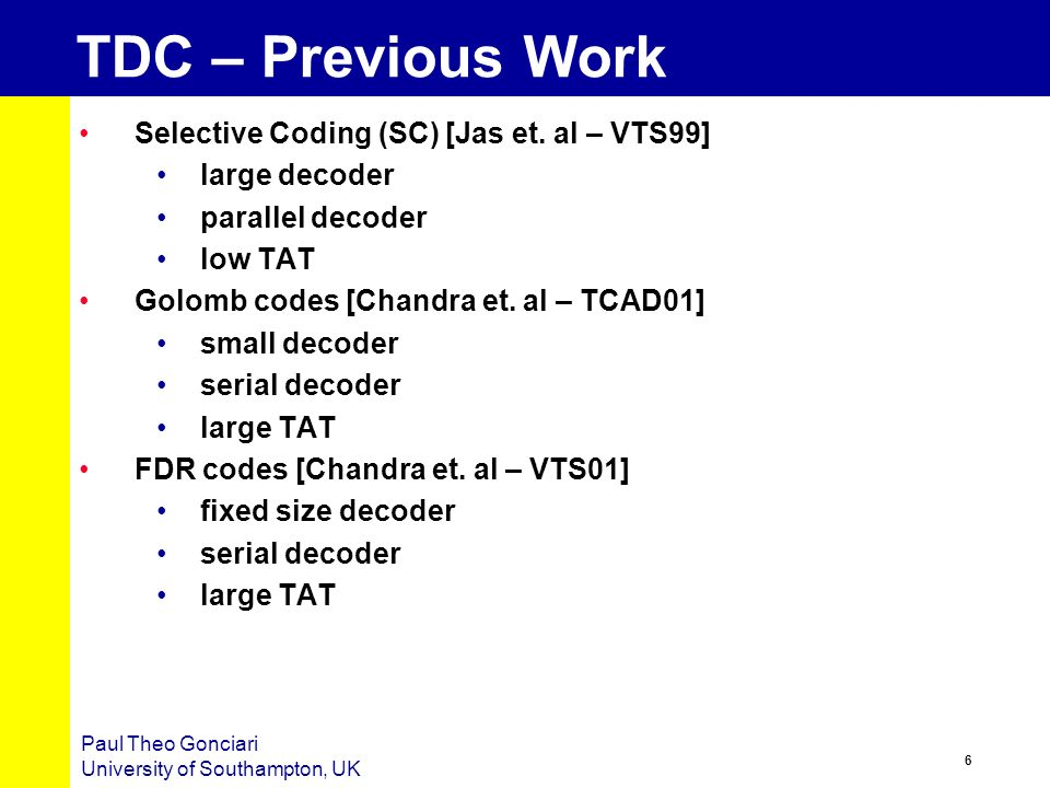 5 Paul Theo Gonciari University of Southampton, UK TDC Environment (TDCE) Compression ratio Mapping & reordering Type of input patterns Length of the pattern Compression algorithm Area overhead Nature of decoder Type of input pattern Length of pattern Test application time (TAT) Nature of decoder Length of pattern Frequency ratio on-chip decoder ATE CUT reduced bandwidth Initial test set