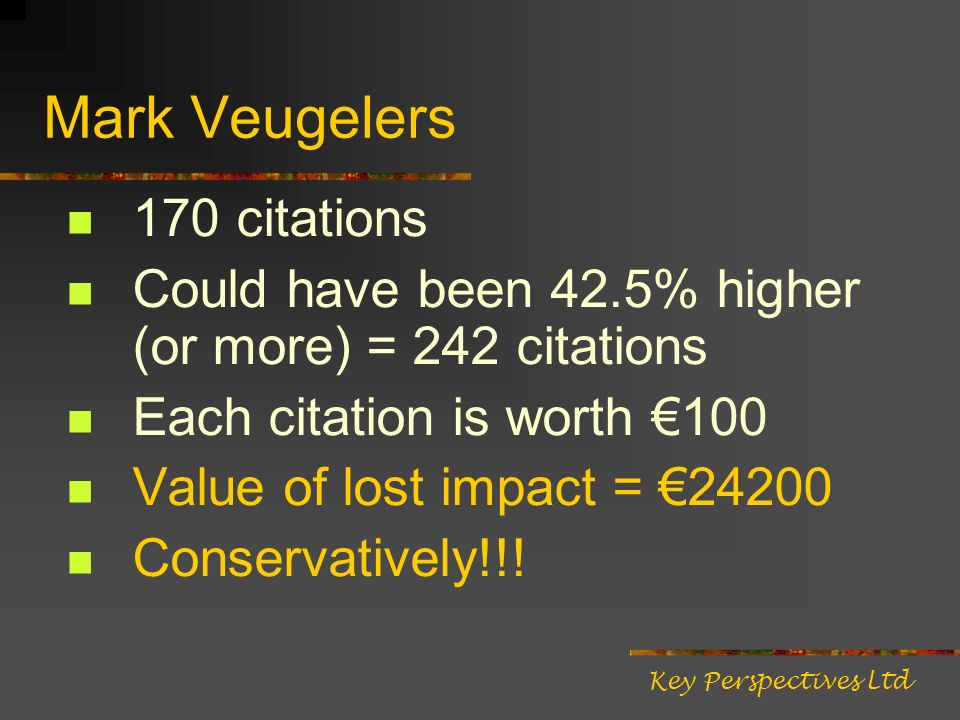 Mark Veugelers 170 citations Could have been 42.5% higher (or more) = 242 citations Each citation is worth 100 Value of lost impact = 24200 Conservatively!!.