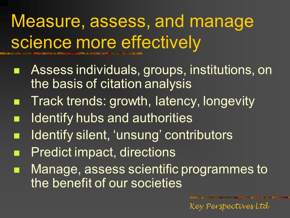 Measure, assess, and manage science more effectively Assess individuals, groups, institutions, on the basis of citation analysis Track trends: growth, latency, longevity Identify hubs and authorities Identify silent, unsung contributors Predict impact, directions Manage, assess scientific programmes to the benefit of our societies Key Perspectives Ltd