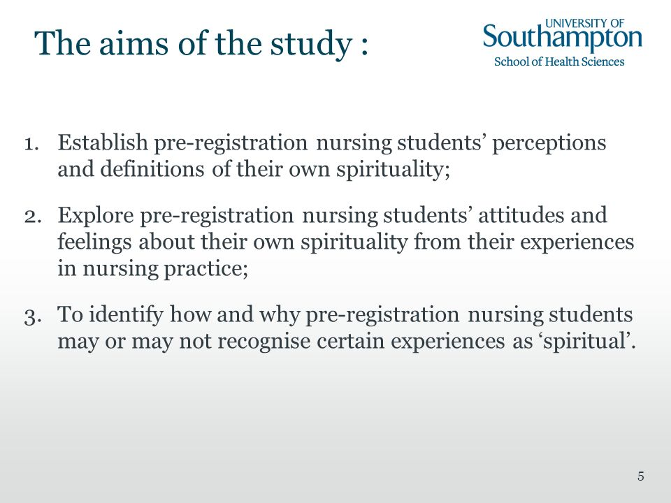 5 The aims of the study : 1.Establish pre-registration nursing students perceptions and definitions of their own spirituality; 2.Explore pre-registration nursing students attitudes and feelings about their own spirituality from their experiences in nursing practice; 3.To identify how and why pre-registration nursing students may or may not recognise certain experiences as spiritual.