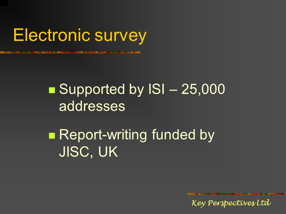 Electronic survey Supported by ISI – 25,000 addresses Report-writing funded by JISC, UK Key Perspectives Ltd