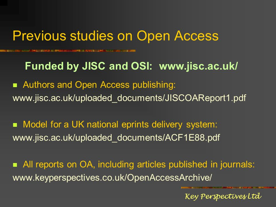 Previous studies on Open Access Authors and Open Access publishing: www.jisc.ac.uk/uploaded_documents/JISCOAReport1.pdf Model for a UK national eprints delivery system: www.jisc.ac.uk/uploaded_documents/ACF1E88.pdf All reports on OA, including articles published in journals: www.keyperspectives.co.uk/OpenAccessArchive/ Key Perspectives Ltd Funded by JISC and OSI: www.jisc.ac.uk/
