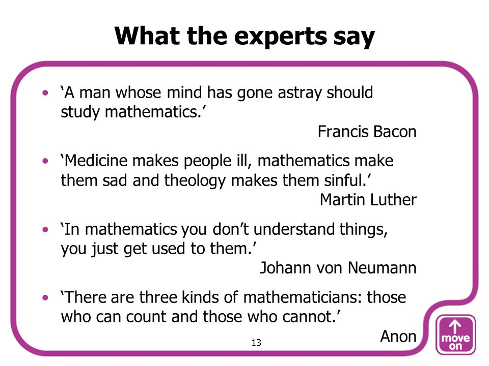 What the experts say A man whose mind has gone astray should study mathematics.