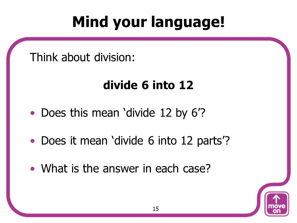 Mind your language. Think about division: divide 6 into 12 Does this mean divide 12 by 6.