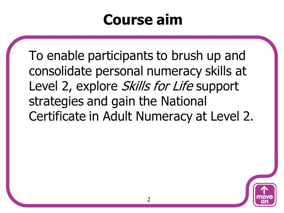 Course aim To enable participants to brush up and consolidate personal numeracy skills at Level 2, explore Skills for Life support strategies and gain the National Certificate in Adult Numeracy at Level 2.