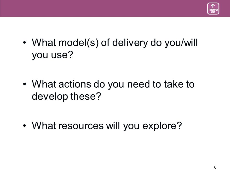 6 What model(s) of delivery do you/will you use. What actions do you need to take to develop these.